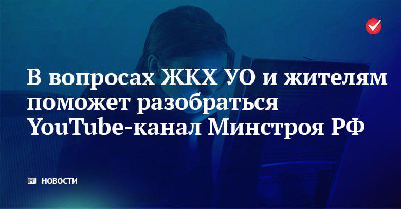 В вопросах ЖКХ УО и жителям поможет разобраться YouTube-канал Минстроя РФ