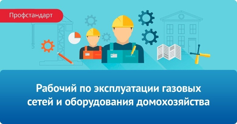 Профстандарт: Рабочий по эксплуатации газовых сетей и оборудования домохозяйства