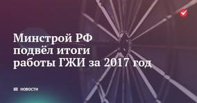 Минстрой РФ подвёл итоги работы ГЖИ за 2017 год