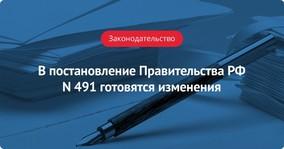 Готовятся изменения в постановление Правительства РФ N 491