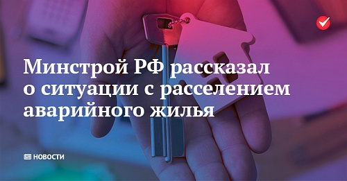 Минстрой РФ рассказал о ситуации с расселением аварийного жилья