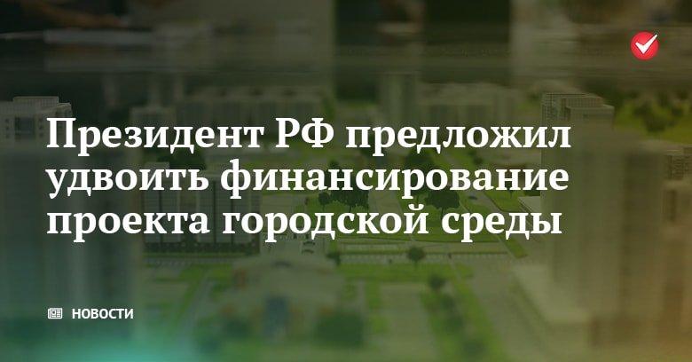 Президент РФ предложил удвоить финансирование на развитие проекта городской среды