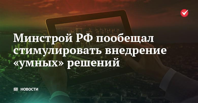 Минстрой РФ пообещал стимулировать внедрение «умных» решений