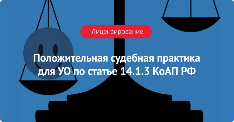 Положительная судебная практика для УО по ст. 14.1.3 КоАП РФ