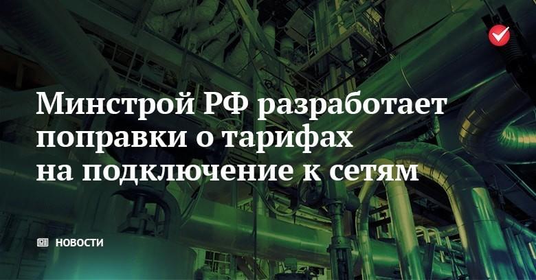 Минстрой РФ разработает поправки о тарифах на подключение к сетям