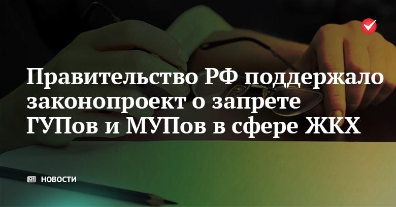 Правительство РФ поддержало законопроект о запрете ГУПов и МУПов в сфере ЖКХ