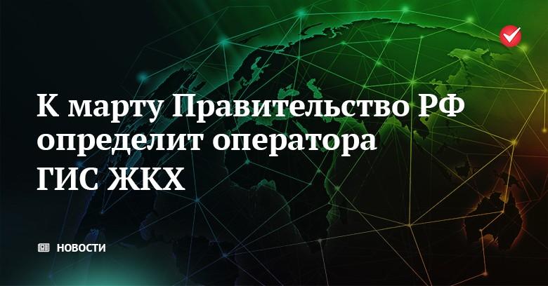 К марту Правительство РФ определит оператора ГИС ЖКХ