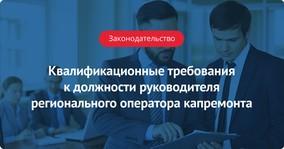 Квалификационные требования к должности руководителя регионального оператора капремонта
