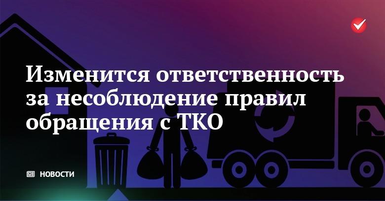 Изменится ответственность за несоблюдение правил обращения с ТКО