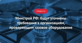 Минстрой РФ: будут уточнены требования к организациям, проверяющим газовое оборудование