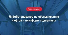 Профстандарт: Лифтёр-оператор по обслуживанию лифтов и платформ подъёмных