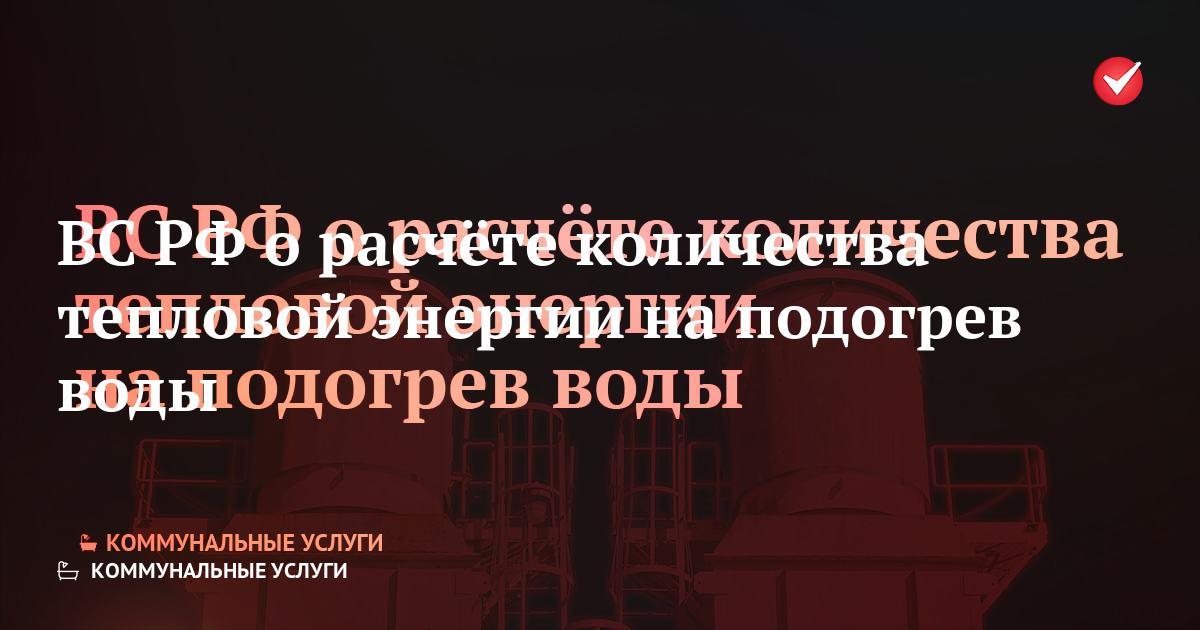 Верховный Суд Российской Федерации о расчёте количества тепловой энергии на подогрев воды    Подогрев хвс для нужд гвс